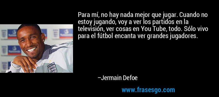 Para mí, no hay nada mejor que jugar. Cuando no estoy jugando, voy a ver los partidos en la televisión, ver cosas en You Tube, todo. Sólo vivo para el fútbol encanta ver grandes jugadores. – Jermain Defoe