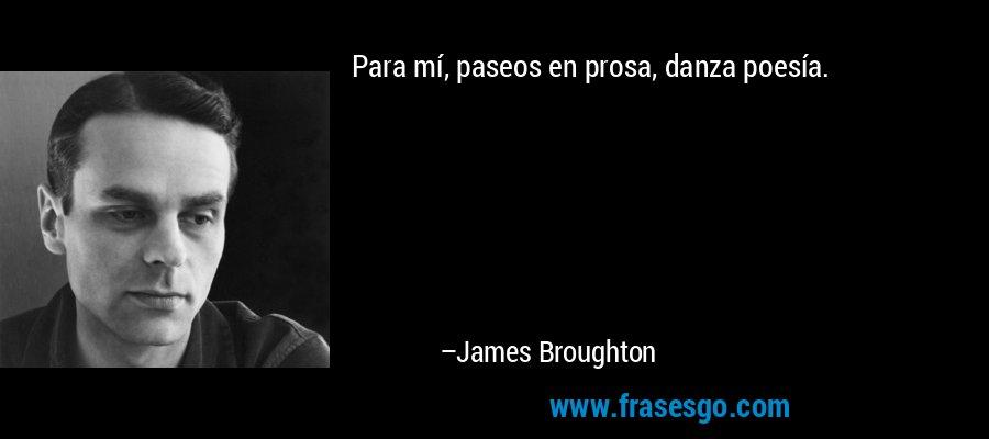 Para mí, paseos en prosa, danza poesía. – James Broughton
