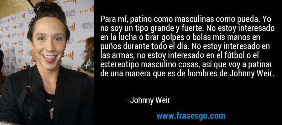 Para mí, patino como masculinas como pueda. Yo no soy un tipo grande y fuerte. No estoy interesado en la lucha o tirar golpes o bolas mis manos en puños durante todo el día. No estoy interesado en las armas, no estoy interesado en el fútbol o el estereotipo masculino cosas, así que voy a patinar de una manera que es de hombres de Johnny Weir. – Johnny Weir