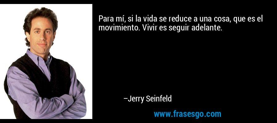Para mí, si la vida se reduce a una cosa, que es el movimiento. Vivir es seguir adelante. – Jerry Seinfeld