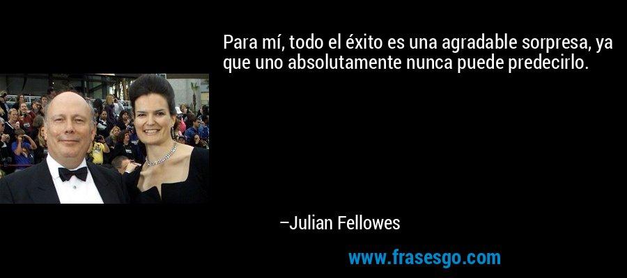 Para mí, todo el éxito es una agradable sorpresa, ya que uno absolutamente nunca puede predecirlo. – Julian Fellowes