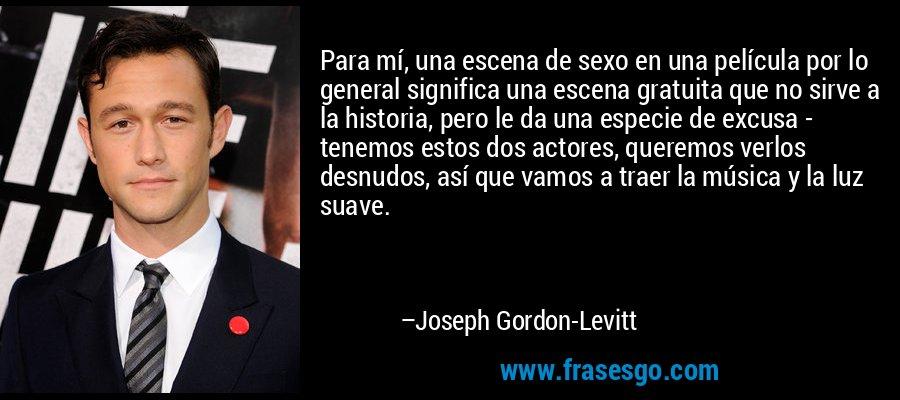 Para mí, una escena de sexo en una película por lo general significa una escena gratuita que no sirve a la historia, pero le da una especie de excusa - tenemos estos dos actores, queremos verlos desnudos, así que vamos a traer la música y la luz suave. – Joseph Gordon-Levitt