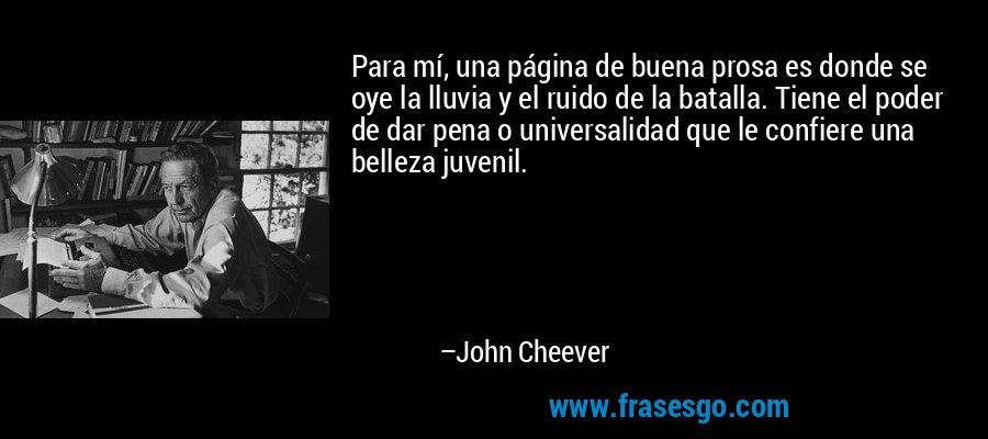Para mí, una página de buena prosa es donde se oye la lluvia y el ruido de la batalla. Tiene el poder de dar pena o universalidad que le confiere una belleza juvenil. – John Cheever