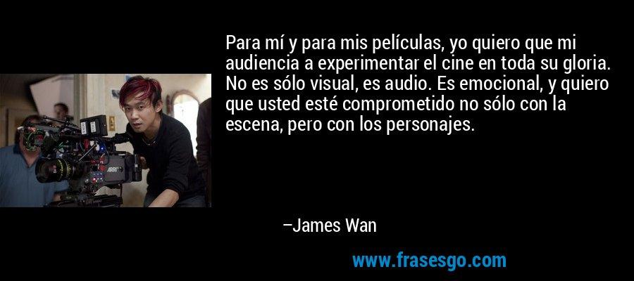 Para mí y para mis películas, yo quiero que mi audiencia a experimentar el cine en toda su gloria. No es sólo visual, es audio. Es emocional, y quiero que usted esté comprometido no sólo con la escena, pero con los personajes. – James Wan