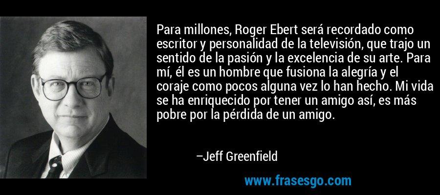 Para millones, Roger Ebert será recordado como escritor y personalidad de la televisión, que trajo un sentido de la pasión y la excelencia de su arte. Para mí, él es un hombre que fusiona la alegría y el coraje como pocos alguna vez lo han hecho. Mi vida se ha enriquecido por tener un amigo así, es más pobre por la pérdida de un amigo. – Jeff Greenfield