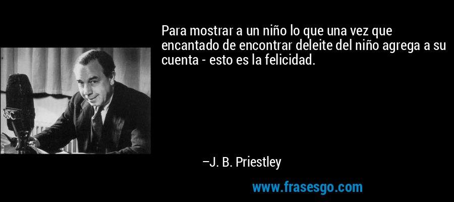 Para mostrar a un niño lo que una vez que encantado de encontrar deleite del niño agrega a su cuenta - esto es la felicidad. – J. B. Priestley