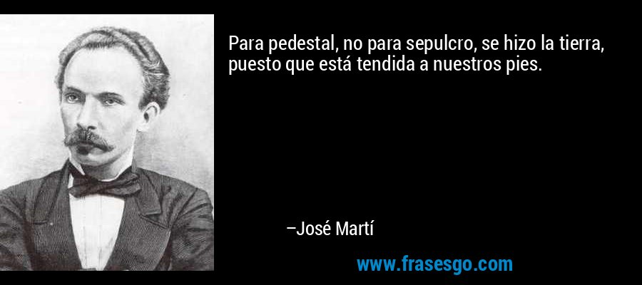 Para pedestal, no para sepulcro, se hizo la tierra, puesto que está tendida a nuestros pies. – José Martí