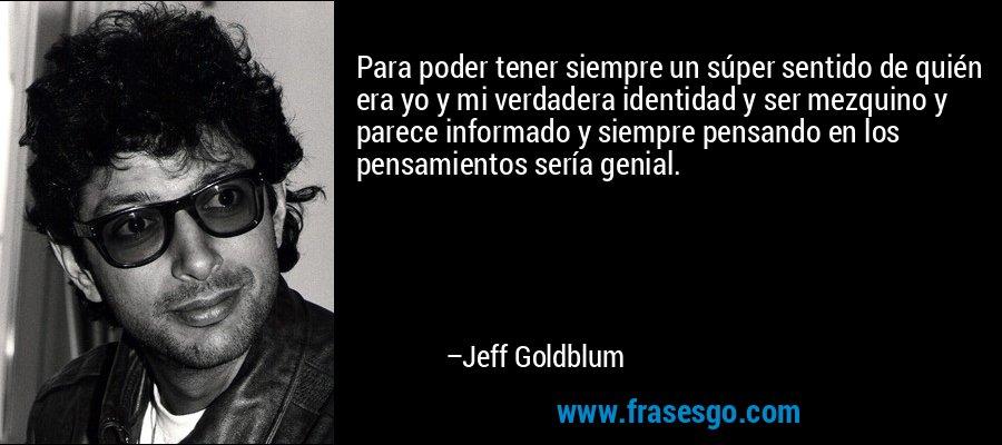 Para poder tener siempre un súper sentido de quién era yo y mi verdadera identidad y ser mezquino y parece informado y siempre pensando en los pensamientos sería genial. – Jeff Goldblum