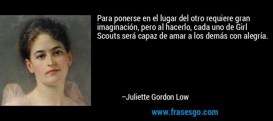 Para ponerse en el lugar del otro requiere gran imaginación, pero al hacerlo, cada uno de Girl Scouts será capaz de amar a los demás con alegría. – Juliette Gordon Low