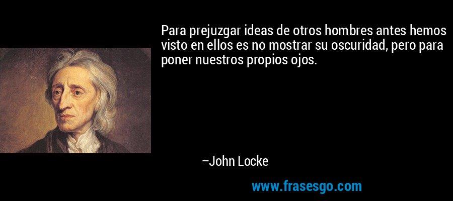 Para prejuzgar ideas de otros hombres antes hemos visto en ellos es no mostrar su oscuridad, pero para poner nuestros propios ojos. – John Locke