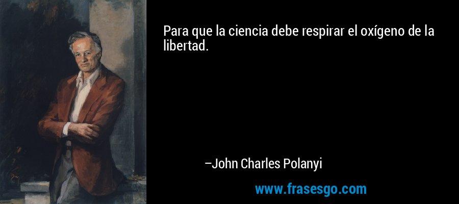 Para que la ciencia debe respirar el oxígeno de la libertad. – John Charles Polanyi