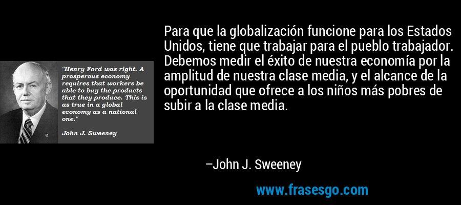 Para que la globalización funcione para los Estados Unidos, tiene que trabajar para el pueblo trabajador. Debemos medir el éxito de nuestra economía por la amplitud de nuestra clase media, y el alcance de la oportunidad que ofrece a los niños más pobres de subir a la clase media. – John J. Sweeney