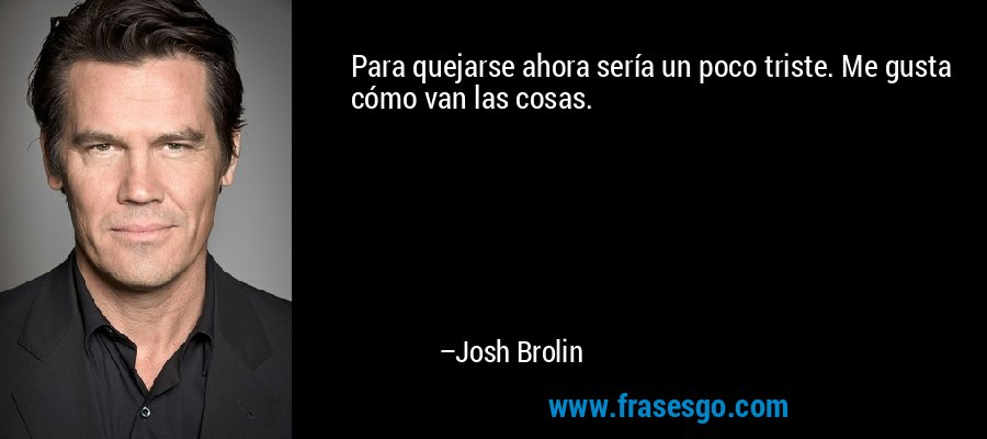 Para quejarse ahora sería un poco triste. Me gusta cómo van las cosas. – Josh Brolin