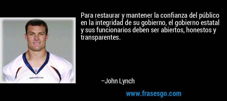 Para restaurar y mantener la confianza del público en la integridad de su gobierno, el gobierno estatal y sus funcionarios deben ser abiertos, honestos y transparentes. – John Lynch