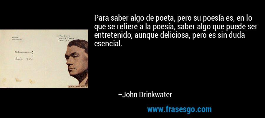 Para saber algo de poeta, pero su poesía es, en lo que se refiere a la poesía, saber algo que puede ser entretenido, aunque deliciosa, pero es sin duda esencial. – John Drinkwater