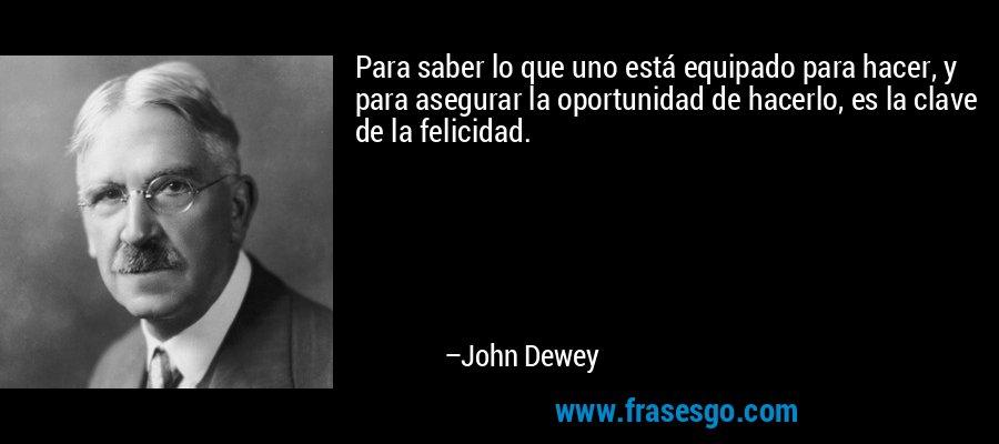 Para saber lo que uno está equipado para hacer, y para asegurar la oportunidad de hacerlo, es la clave de la felicidad. – John Dewey