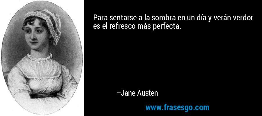 Para sentarse a la sombra en un día y verán verdor es el refresco más perfecta. – Jane Austen