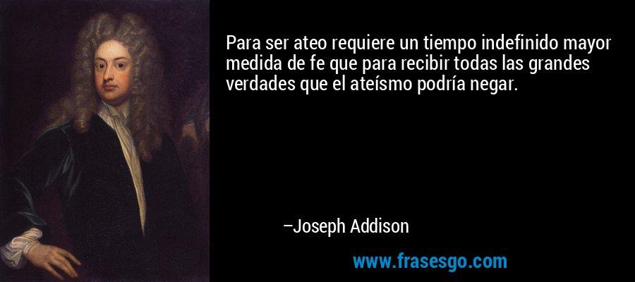 Para ser ateo requiere un tiempo indefinido mayor medida de fe que para recibir todas las grandes verdades que el ateísmo podría negar. – Joseph Addison