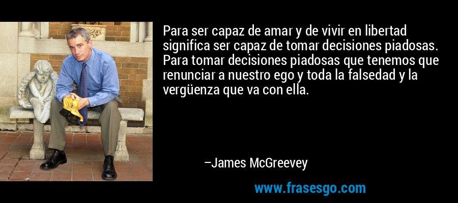 Para ser capaz de amar y de vivir en libertad significa ser capaz de tomar decisiones piadosas. Para tomar decisiones piadosas que tenemos que renunciar a nuestro ego y toda la falsedad y la vergüenza que va con ella. – James McGreevey