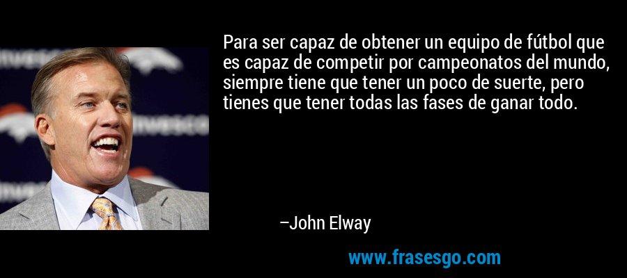 Para ser capaz de obtener un equipo de fútbol que es capaz de competir por campeonatos del mundo, siempre tiene que tener un poco de suerte, pero tienes que tener todas las fases de ganar todo. – John Elway