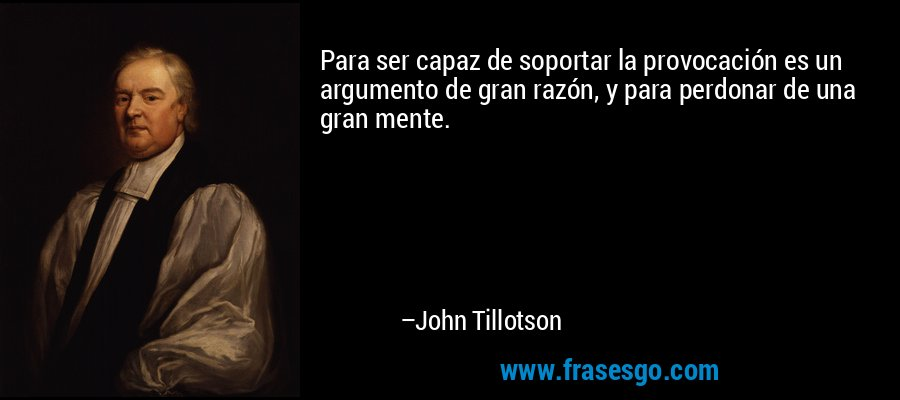 Para ser capaz de soportar la provocación es un argumento de gran razón, y para perdonar de una gran mente. – John Tillotson