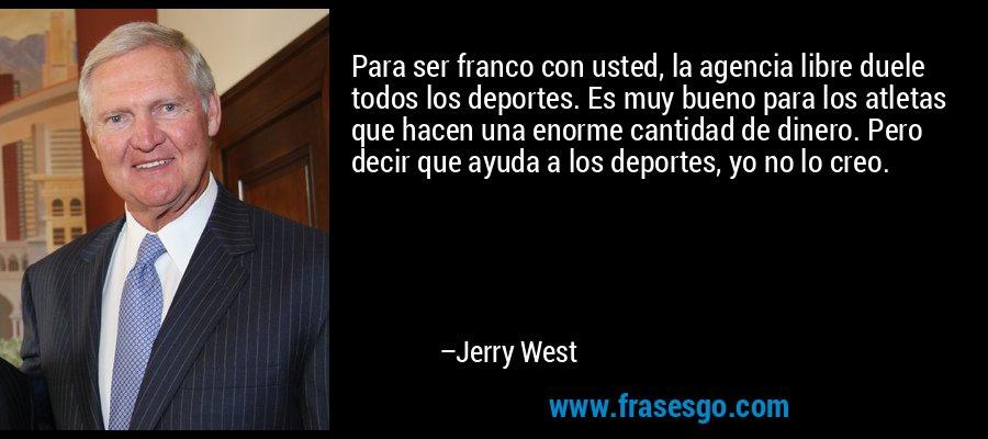 Para ser franco con usted, la agencia libre duele todos los deportes. Es muy bueno para los atletas que hacen una enorme cantidad de dinero. Pero decir que ayuda a los deportes, yo no lo creo. – Jerry West