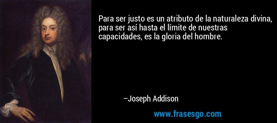 Para ser justo es un atributo de la naturaleza divina, para ser así hasta el límite de nuestras capacidades, es la gloria del hombre. – Joseph Addison