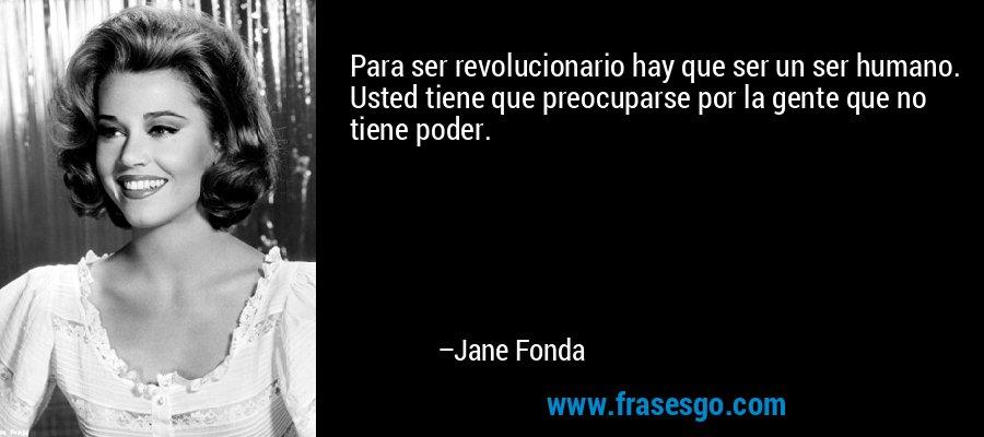 Para ser revolucionario hay que ser un ser humano. Usted tiene que preocuparse por la gente que no tiene poder. – Jane Fonda
