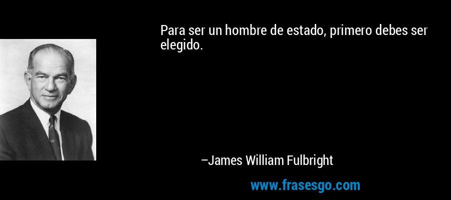 Para ser un hombre de estado, primero debes ser elegido. – James William Fulbright