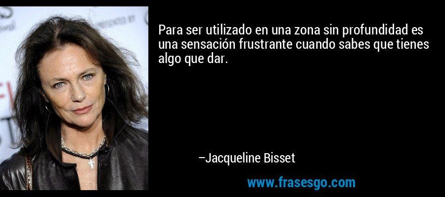 Para ser utilizado en una zona sin profundidad es una sensación frustrante cuando sabes que tienes algo que dar. – Jacqueline Bisset