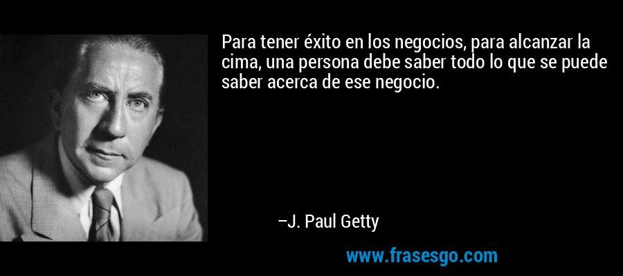 Para tener éxito en los negocios, para alcanzar la cima, una persona debe saber todo lo que se puede saber acerca de ese negocio. – J. Paul Getty