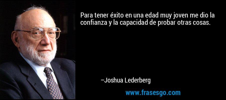 Para tener éxito en una edad muy joven me dio la confianza y la capacidad de probar otras cosas. – Joshua Lederberg