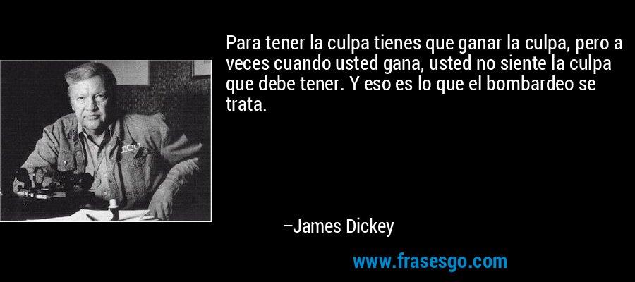 Para tener la culpa tienes que ganar la culpa, pero a veces cuando usted gana, usted no siente la culpa que debe tener. Y eso es lo que el bombardeo se trata. – James Dickey