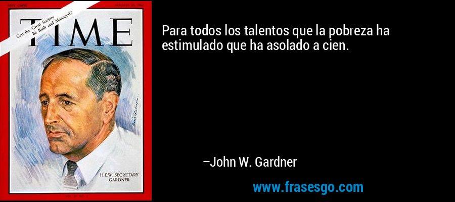 Para todos los talentos que la pobreza ha estimulado que ha asolado a cien. – John W. Gardner