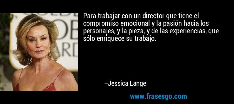 Para trabajar con un director que tiene el compromiso emocional y la pasión hacia los personajes, y la pieza, y de las experiencias, que sólo enriquece su trabajo. – Jessica Lange