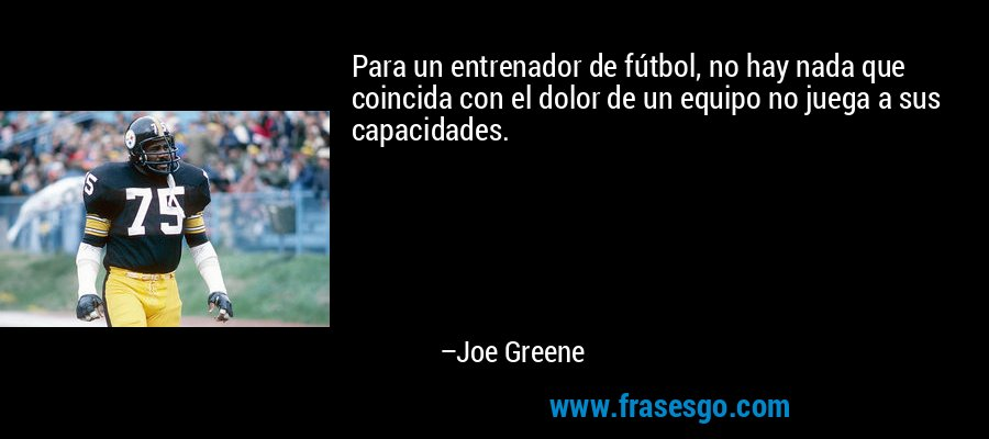 Para un entrenador de fútbol, no hay nada que coincida con el dolor de un equipo no juega a sus capacidades. – Joe Greene