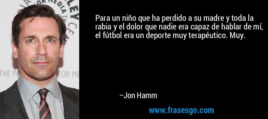 Para un niño que ha perdido a su madre y toda la rabia y el dolor que nadie era capaz de hablar de mí, el fútbol era un deporte muy terapéutico. Muy. – Jon Hamm