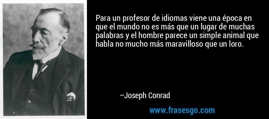 Para un profesor de idiomas viene una época en que el mundo no es más que un lugar de muchas palabras y el hombre parece un simple animal que habla no mucho más maravilloso que un loro. – Joseph Conrad
