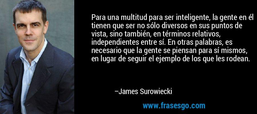 Para una multitud para ser inteligente, la gente en él tienen que ser no sólo diversos en sus puntos de vista, sino también, en términos relativos, independientes entre sí. En otras palabras, es necesario que la gente se piensan para sí mismos, en lugar de seguir el ejemplo de los que les rodean. – James Surowiecki