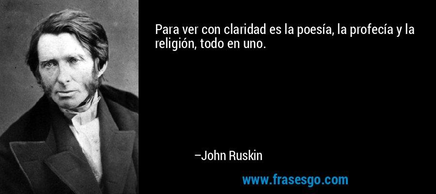 Para ver con claridad es la poesía, la profecía y la religión, todo en uno. – John Ruskin