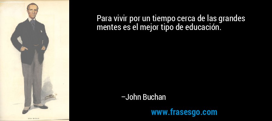 Para vivir por un tiempo cerca de las grandes mentes es el mejor tipo de educación. – John Buchan