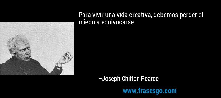 Para vivir una vida creativa, debemos perder el miedo a equivocarse. – Joseph Chilton Pearce