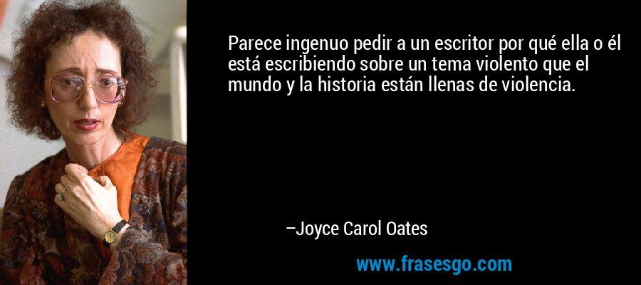 Parece ingenuo pedir a un escritor por qué ella o él está escribiendo sobre un tema violento que el mundo y la historia están llenas de violencia. – Joyce Carol Oates