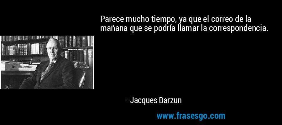 Parece mucho tiempo, ya que el correo de la mañana que se podría llamar la correspondencia. – Jacques Barzun