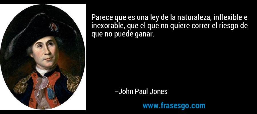 Parece que es una ley de la naturaleza, inflexible e inexorable, que el que no quiere correr el riesgo de que no puede ganar. – John Paul Jones