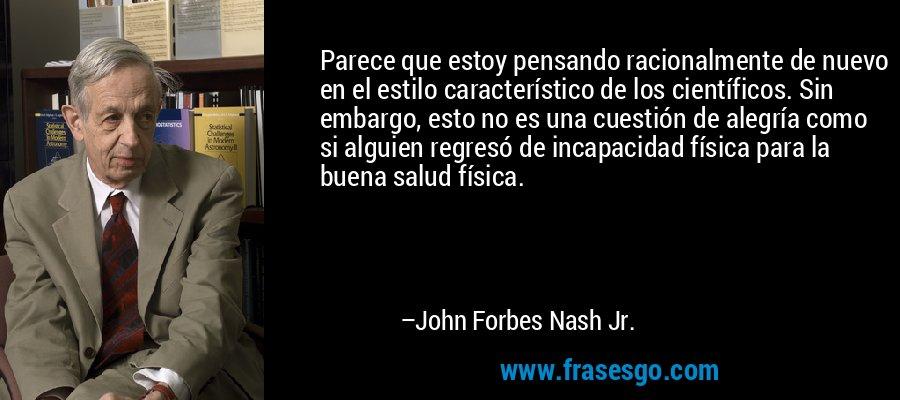 Parece que estoy pensando racionalmente de nuevo en el estilo característico de los científicos. Sin embargo, esto no es una cuestión de alegría como si alguien regresó de incapacidad física para la buena salud física. – John Forbes Nash Jr.