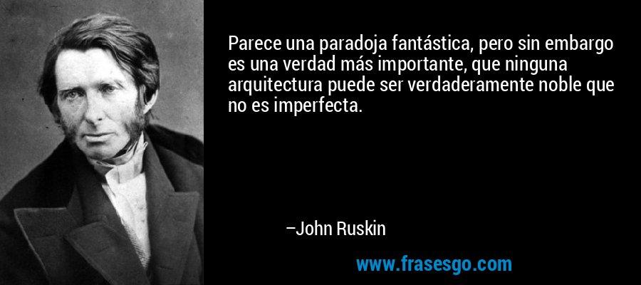 Parece una paradoja fantástica, pero sin embargo es una verdad más importante, que ninguna arquitectura puede ser verdaderamente noble que no es imperfecta. – John Ruskin