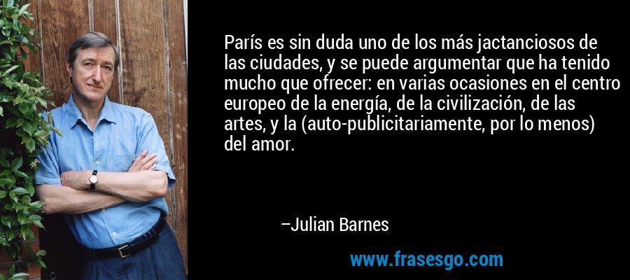 París es sin duda uno de los más jactanciosos de las ciudades, y se puede argumentar que ha tenido mucho que ofrecer: en varias ocasiones en el centro europeo de la energía, de la civilización, de las artes, y la (auto-publicitariamente, por lo menos) del amor. – Julian Barnes