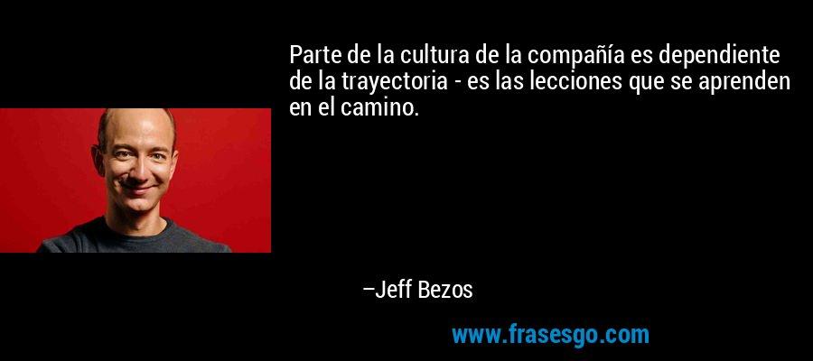 Parte de la cultura de la compañía es dependiente de la trayectoria - es las lecciones que se aprenden en el camino. – Jeff Bezos