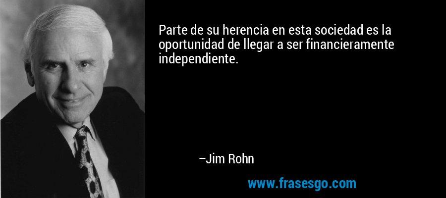 Parte de su herencia en esta sociedad es la oportunidad de llegar a ser financieramente independiente. – Jim Rohn